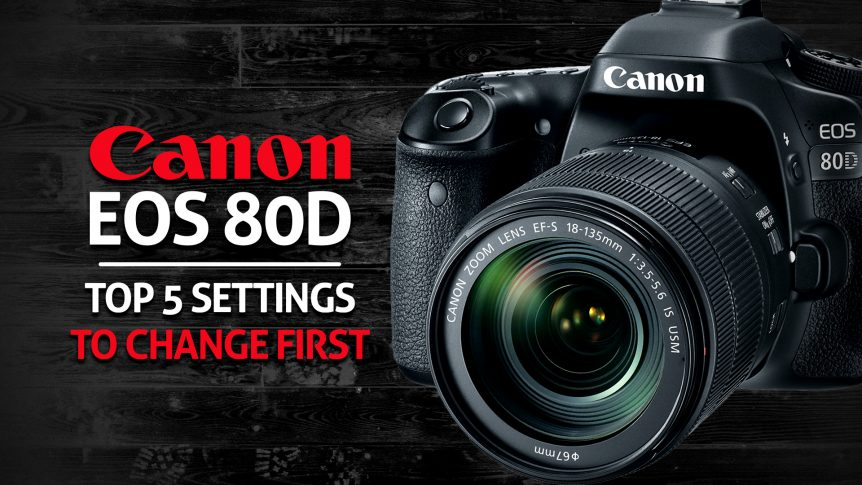 Canon 80D Top Five Settings to Change