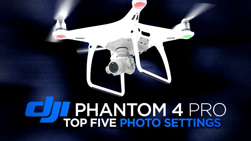 DJI Phantom 4 Pro Top Five Photo Settings to Change