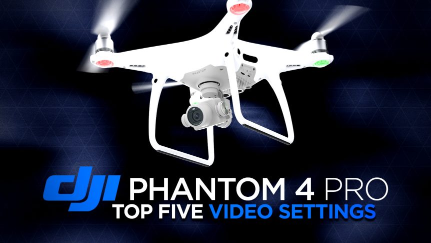 DJI Phantom 4 Pro Top Five Video Settings to Change